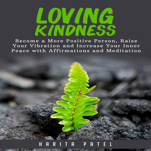 Loving Kindness: Become a More Positive Person, Raise Your Vibration and Increase Your Inner Peace with Affirmations and Meditation, Harita Patel