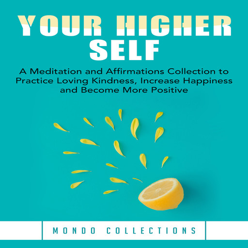 Your Higher Self: A Meditation and Affirmations Collection to Practice Loving Kindness, Increase Happiness and Become More Positive, Mondo Collections