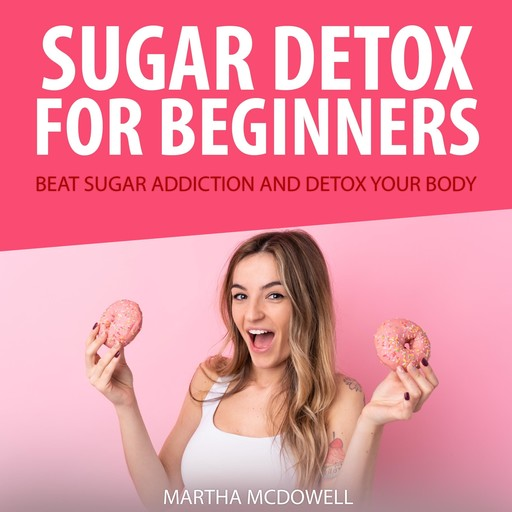 Sugar Detox for Beginners: Beat Sugar Addiction and Detox Your Body, Martha McDowell