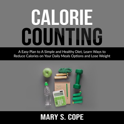 Calorie Counting: A Easy Plan to A Simple and Healthy Diet, Learn Ways to Reduce Calories on Your Daily Meals Options and Lose Weight, Mary S. Cope