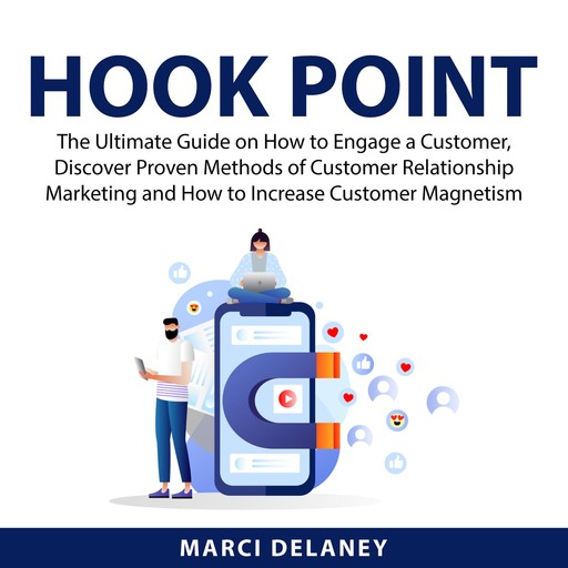 Hook Point: The Ultimate Guide on How to Engage a Customer, Discover Proven Methods of Customer Relationship Marketing and How to Increase Customer Magnetism, Marci Delaney