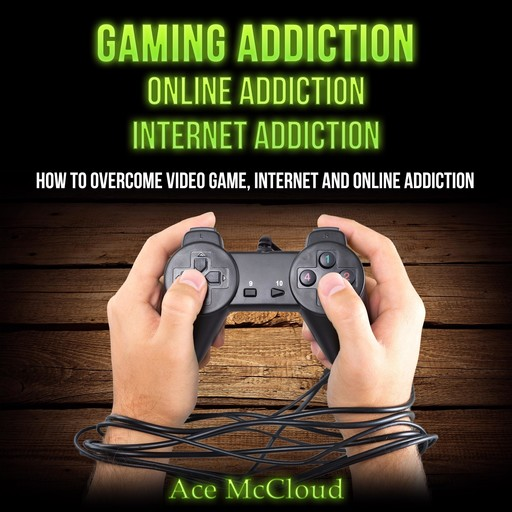 Gaming Addiction: Online Addiction: Internet Addiction: How To Overcome Video Game, Internet, And Online Addiction, Ace McCloud