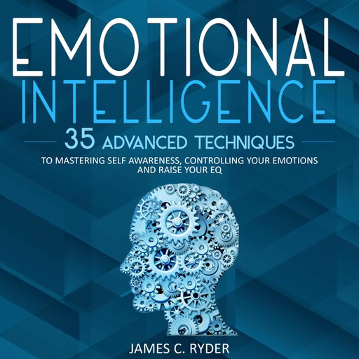 Emotional Intelligence: 35 Advanced Techniques to Mastering Self Awareness, Controlling Your Emotions and Raise Your EQ, James C. Ryder