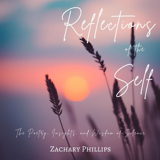 Reflections of the Self: The Poetry, Insights, and Wisdom of Silence, Zachary Phillips