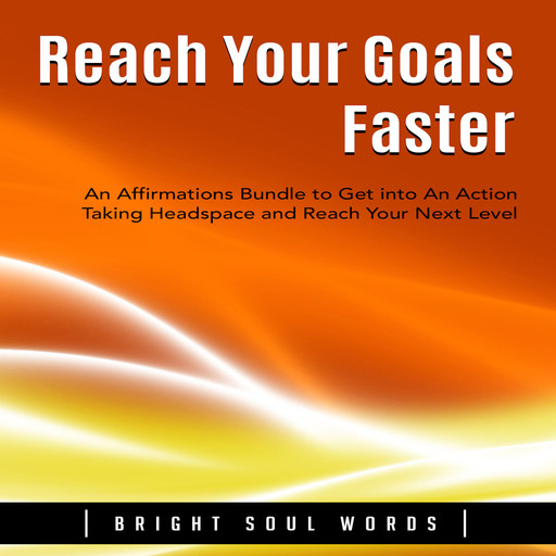 Reach Your Goals Faster: An Affirmations Bundle to Get into An Action Taking Headspace and Reach Your Next Level, Bright Soul Words