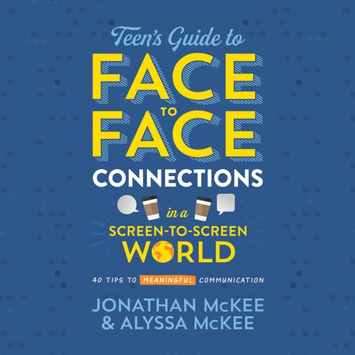 The Teen's Guide to Face-to-Face Connections in a Screen-to-Screen World, Jonathan McKee, Alyssa McKee