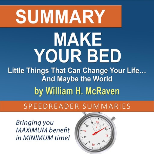 Summary of Make Your Bed: Little Things That Can Change Your Life… And Maybe the World by William H. McRaven, SpeedReader Summaries