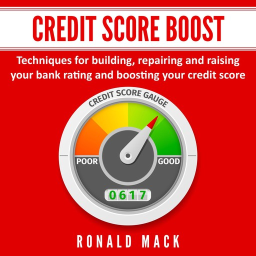 Credit Score Boost: Techniques for building, repairing and raising your bank rating and boosting your credit score., Ronald Mack