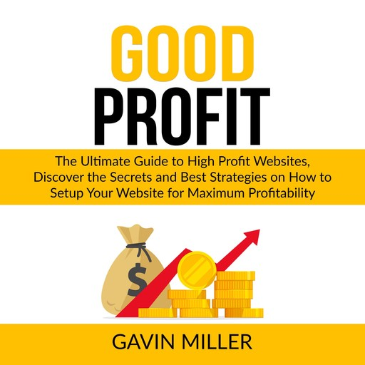 Good Profit: The Ultimate Guide to High Profit Websites, Discover the Secrets and Best Strategies on How to Setup Your Website for Maximum Profitability, Gavin Miller