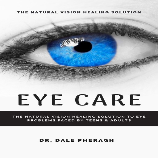 Eye Care: The Natural Vision Healing Solution to Eye Problems Faced by Teens & Adults, Dale Pheragh
