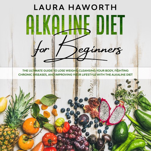 Alkaline Diet for Beginners: The Ultimate Guide to Lose Weight, Cleansing Your Body, Fighting Chronic Diseases, and Improving Your Lifestyle with the Alkaline Diet, Laura Haworth