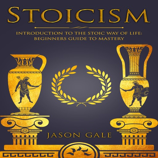 Stoicism: Introduction To The Stoic Way of Life:, Jason Gale