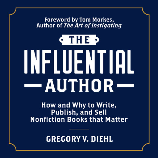 The Influential Author: How and Why to Write, Publish, and Sell Nonfiction Books that Matter, Gregory V. Diehl