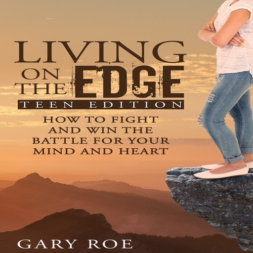 Living on the Edge: How to Fight and Win the Battle for Your Mind and Heart (Teen Edition), Gary Roe
