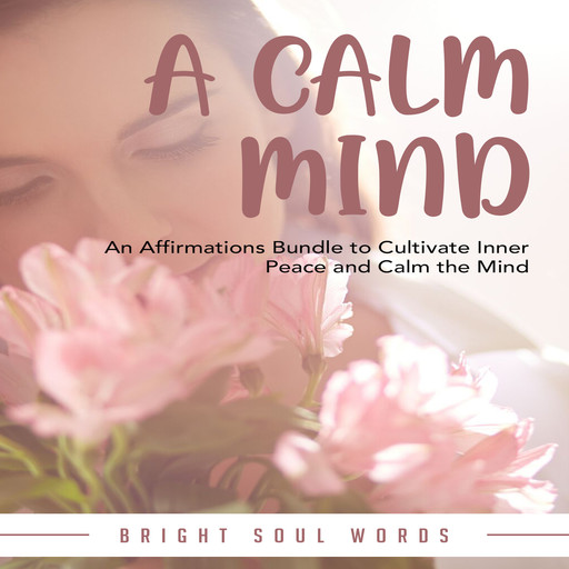 A Calm Mind: An Affirmations Bundle to Cultivate Inner Peace and Calm the Mind, Bright Soul Words