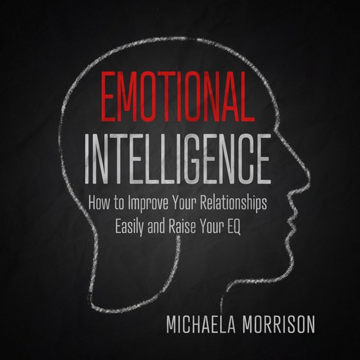 Emotional Intelligence How to improve Your Relationships Easily and Raise Your EQ, Michaela Morrison