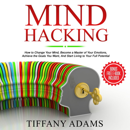 Mind Hacking: How to Change Your Mind, Become a Master of Your Emotions, Achieve the Goals You Want, & Start Living to Your Full Potential, Tiffany Adams