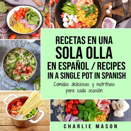 Recetas en Una Sola Olla En Español/ Recipes in a single pot in Spanish: Comidas deliciosas y nutritivas para cada ocasión (Spanish Edition), Charlie Mason