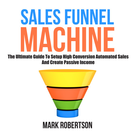 Sales Funnel Machine: The Ultimate Guide To Setup High Conversion Automated Sales And Create Passive Income, Mark Robertson