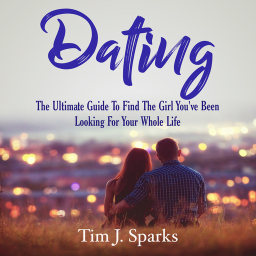 Dating: The Ultimate Guide To Find The Girl You've Been Looking For Your Whole Life, Tim J. Sparks