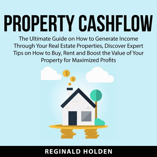 Property Cashflow: The Ultimate Guide on How to Generate Income Through Your Real Estate Properties, Discover Expert Tips on How to Buy, Rent and Boost the Value of Your Property for Maximized Profits, Reginald Holden