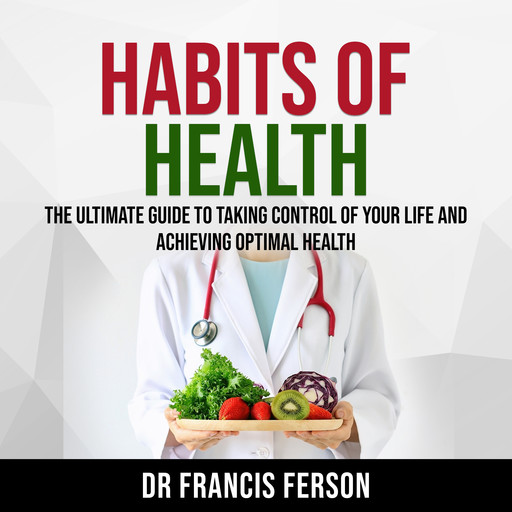 Habits of Health: The Ultimate Guide to Taking Control of Your Life and Achieving Optimal Health, Francis Ferson