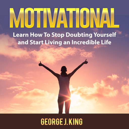 Motivational: Learn How To Stop Doubting Yourself and Start Living an Incredible Life, George King
