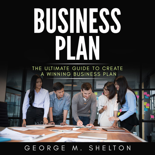 Business Plan: The Ultimate Guide To Create A Winning Business Plan, George M. Shelton