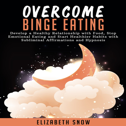 Overcome Binge Eating: Develop a Healthy Relationship with Food, Stop Emotional Eating and Start Healthier Habits with Subliminal Affirmations and Hypnosis, Elizabeth Snow