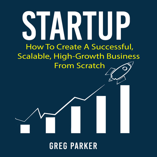 Startup: How To Create A Successful, Scalable, High-Growth Business From Scratch, Greg Parker