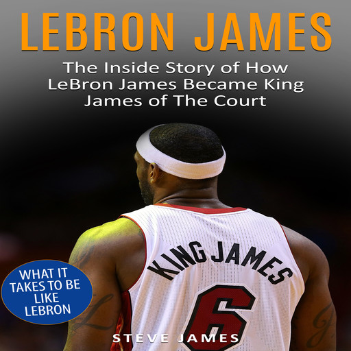 Lebron James: The Inside Story of How LeBron James Became King James of The Court, Steve James