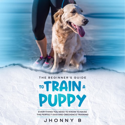 The beginners guide to train a puppy: Everything You Need to Know to Raise the Perfect Dog and obedience training, Jhonny B