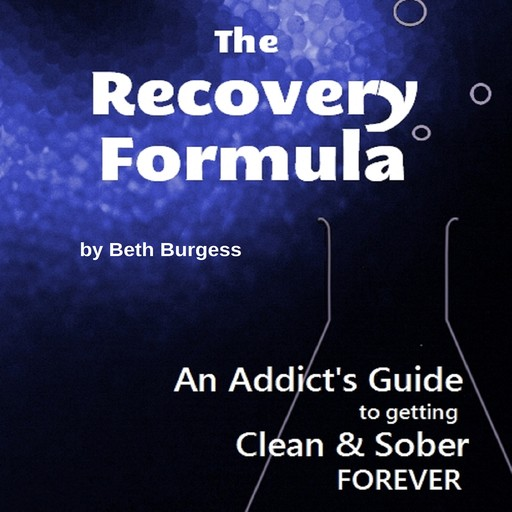 The Recovery Formula: An Addict's Guide to Getting Clean and Sober FOREVER, Beth Burgess