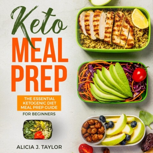 Keto Meal Prep: The Essential Ketogenic Meal Prep Guide For Beginners – 30 Days Keto Meal Prep Meal Plan. The Low carb diet cookbook you need in 2018 for weight loss and healthy eating, Alicia J. Taylor