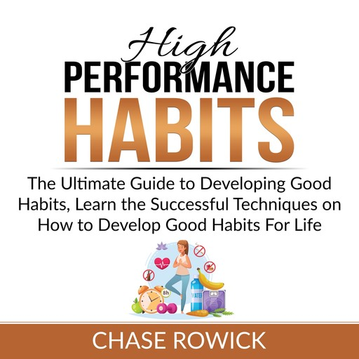 High Performance Habits: The Ultimate Guide to Developing Good Habits, Learn the Successful Techniques on How to Develop Good Habits For Life, Chase Rowick