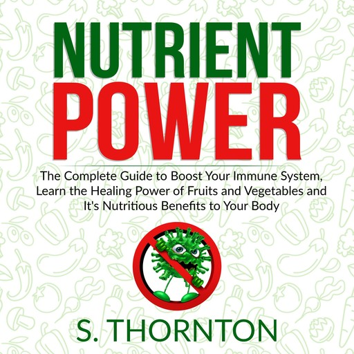Nutrient Power: The Complete Guide to Boost Your Immune System, Learn the Healing Power of Fruits and Vegetables and It's Nutrious Benefits to Your Body, Thornton