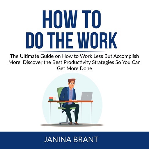 How to Do the Work: The Ultimate Guide on How to Work Less But Accomplish More, Discover the Best Productivity Strategies So You Can Get More Done, Janina Brant