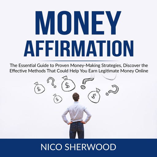 Money Affirmation: The Essential Guide to Proven Money-Making Strategies, Discover the Effective Methods That Could Help You Earn Legitimate Money Online, Nico Sherwood