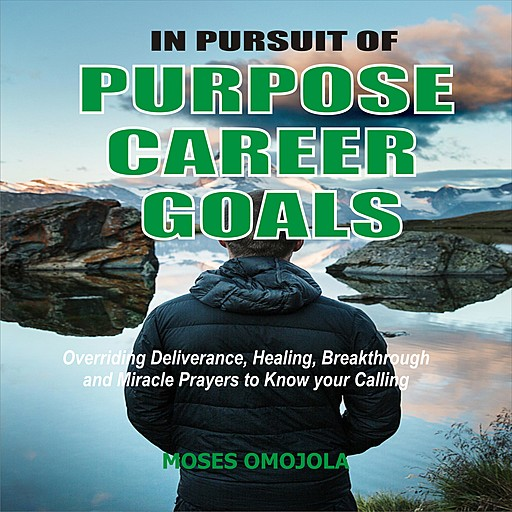 In Pursuit Of Purpose, Career, Goals: Overriding Deliverance, Healing, Breakthrough And Miracle Prayers To Know Your Calling, Moses Omojola