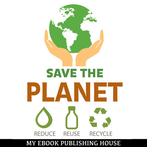 Save the Planet: Reduce, Reuse, and Recycle, My Ebook Publishing House