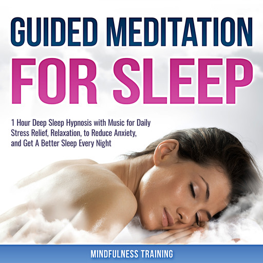 Guided Meditation for Sleep: 1 Hour Deep Sleep Hypnosis with Music for Daily Stress Relief, Relaxation, to Reduce Anxiety, and Get A Better Sleep Every Night (Deep Sleep Hypnosis & Relaxation Series), Mindfulness Training