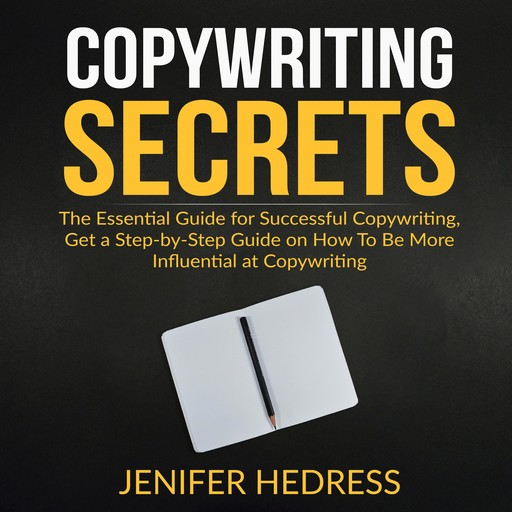 Copywriting Secrets: The Essential Guide for Successful Copywriting, Get a Step-by-Step Guide on How To Be More Influential at Copywriting, Jenifer Hedress