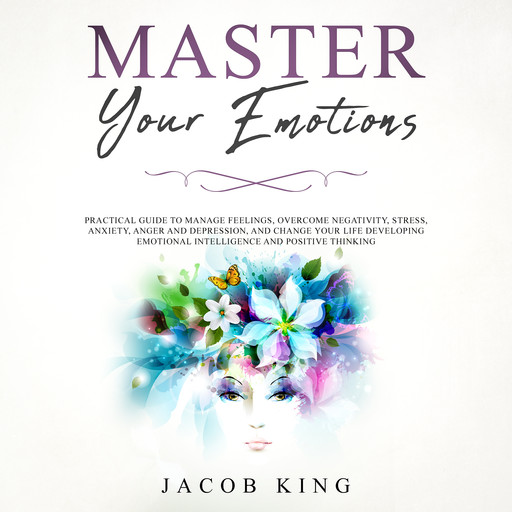 Master Your Emotions: Practical Guide to Manage Feelings, Overcome Negativity, Stress, Anxiety, Anger and Depression, and Change Your Life Developing Emotional Intelligence and Positive Thinking, Jacob King