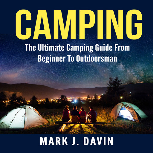 Camping: The Ultimate Camping Guide From Beginner To Outdoorsman, Mark J. Davin