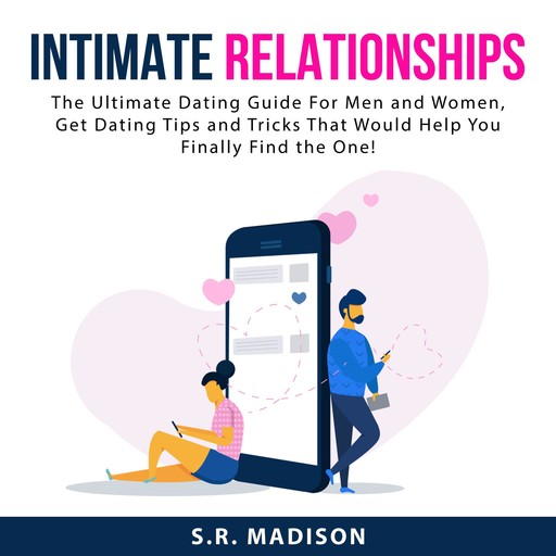 Intimate Relationships: The Ultimate Dating Guide For Men and Women, Get Dating Tips and Tricks That Would Help You Finally Find the One!, S.R. Madison