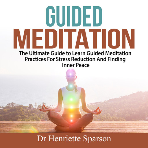 Guided Meditation: The Ultimate Guide to Learn Guided Meditation Practices For Stress Reduction And Finding Inner Peace, Henriette Sparson
