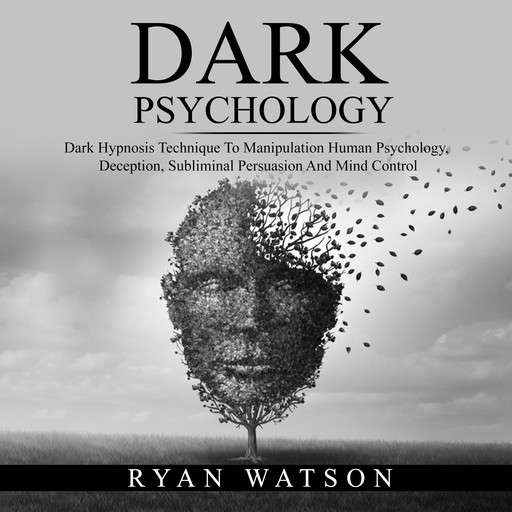 DARK PSYCHOLOGY: Dark Hypnosis Technique To Manipulation Human Psychology, Deception, Subliminal Persuasion And Mind Control, Ryan Watson