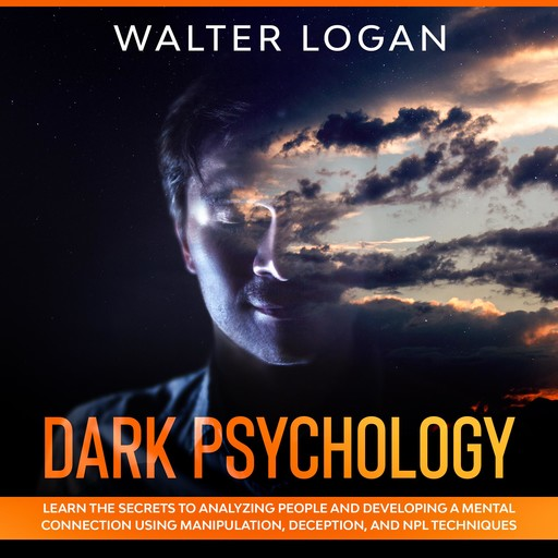 Dark Psychology: Learn the Secrets to Analyzing People and Developing a Mental Connection Using Manipulation, Deception, and NPL Techniques, Walter Logan