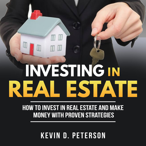Investing In Real Estate: How To Invest In Real Estate And Make Money With Proven Strategies, Kevin D. Peterson
