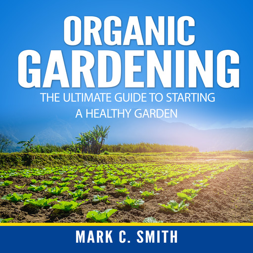 Organic Gardening: The Ultimate Guide to Starting a Healthy Garden, Mark Smith